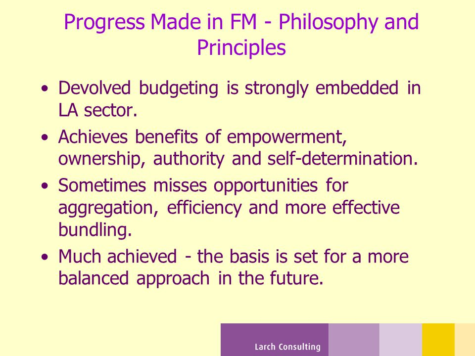 Progress Made in FM - Philosophy and Principles Devolved budgeting is strongly embedded in LA sector.