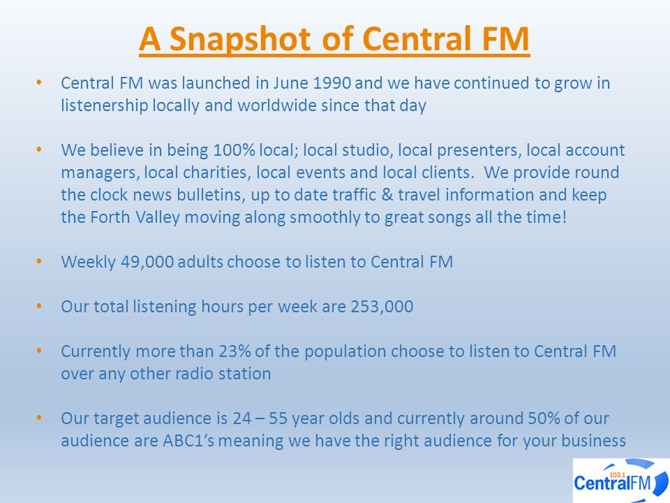 A Snapshot of Central FM Central FM was launched in June 1990 and we have continued to grow in listenership locally and worldwide since that day We believe in being 100% local; local studio, local presenters, local account managers, local charities, local events and local clients.