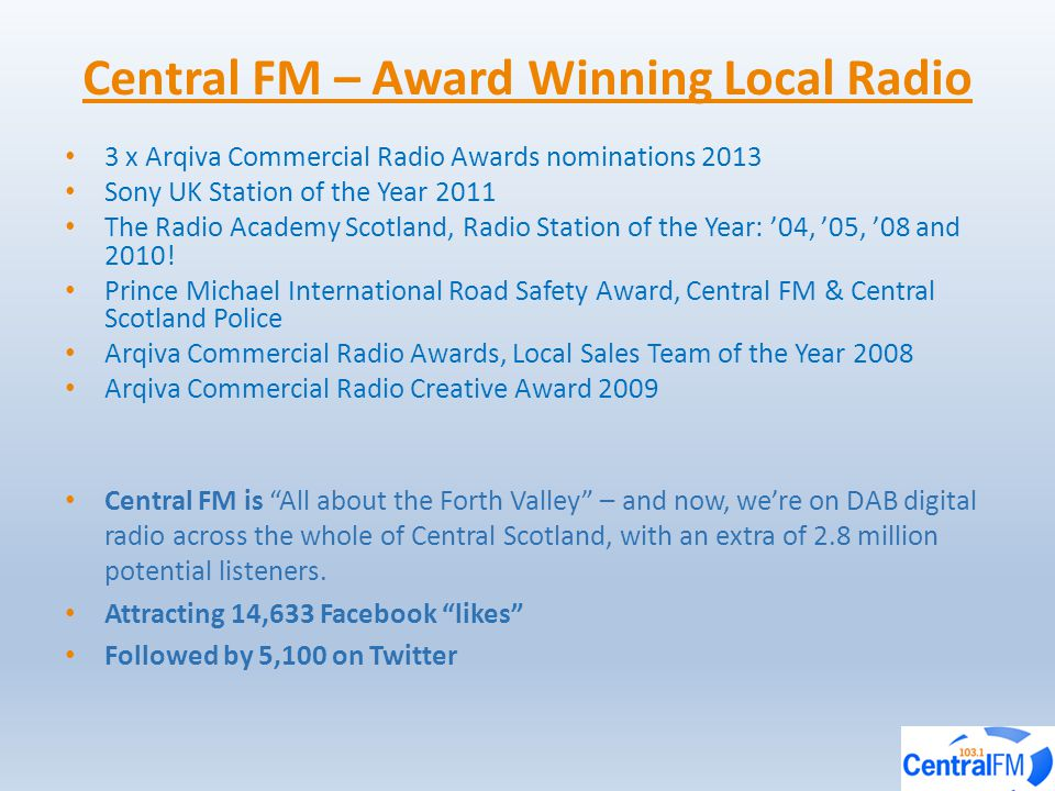 3 x Arqiva Commercial Radio Awards nominations 2013 Sony UK Station of the Year 2011 The Radio Academy Scotland, Radio Station of the Year: '04, '05, '08 and 2010.