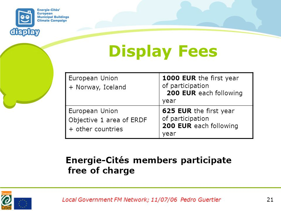 21 Local Government FM Network; 11/07/06 Pedro Guertler Display Fees European Union + Norway, Iceland 1000 EUR the first year of participation 200 EUR each following year European Union Objective 1 area of ERDF + other countries 625 EUR the first year of participation 200 EUR each following year Energie-Cités members participate free of charge