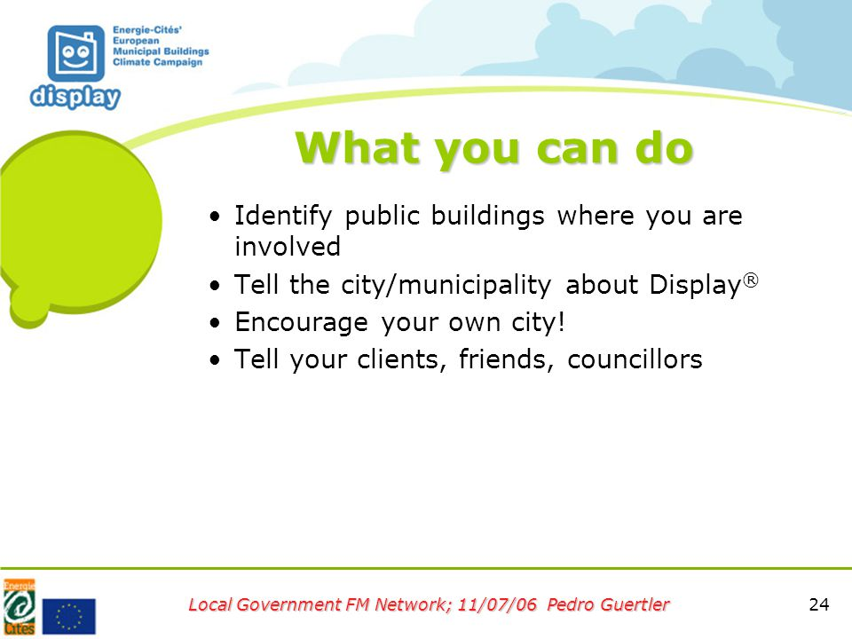 24 Local Government FM Network; 11/07/06 Pedro Guertler What you can do Identify public buildings where you are involved Tell the city/municipality about Display ® Encourage your own city.