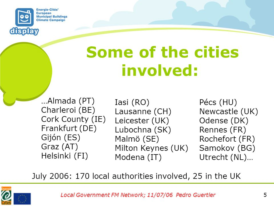 5 Local Government FM Network; 11/07/06 Pedro Guertler Some of the cities involved: …Almada (PT) Charleroi (BE) Cork County (IE) Frankfurt (DE) Gijón (ES) Graz (AT) Helsinki (FI) Iasi (RO) Lausanne (CH) Leicester (UK) Lubochna (SK) Malmö (SE) Milton Keynes (UK) Modena (IT) Pécs (HU) Newcastle (UK) Odense (DK) Rennes (FR) Rochefort (FR) Samokov (BG) Utrecht (NL)… July 2006: 170 local authorities involved, 25 in the UK