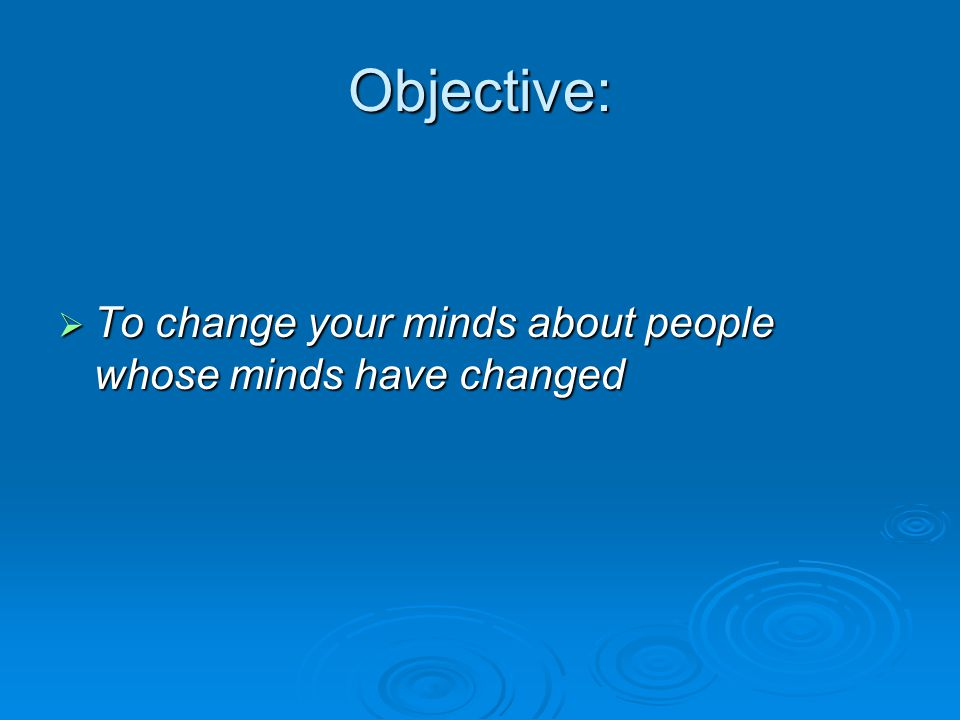 Objective:  To change your minds about people whose minds have changed
