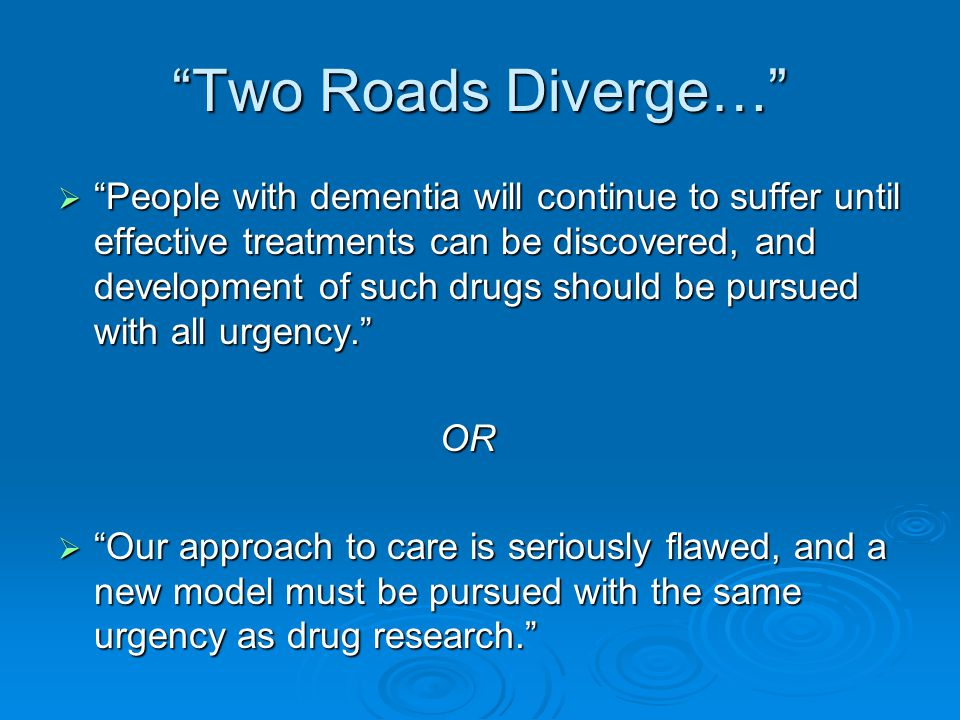 Two Roads Diverge…  People with dementia will continue to suffer until effective treatments can be discovered, and development of such drugs should be pursued with all urgency. OR OR  Our approach to care is seriously flawed, and a new model must be pursued with the same urgency as drug research.