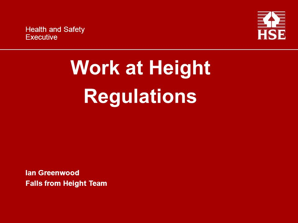 Work at Height Regulations Ian Greenwood Falls from Height Team Health and Safety Executive
