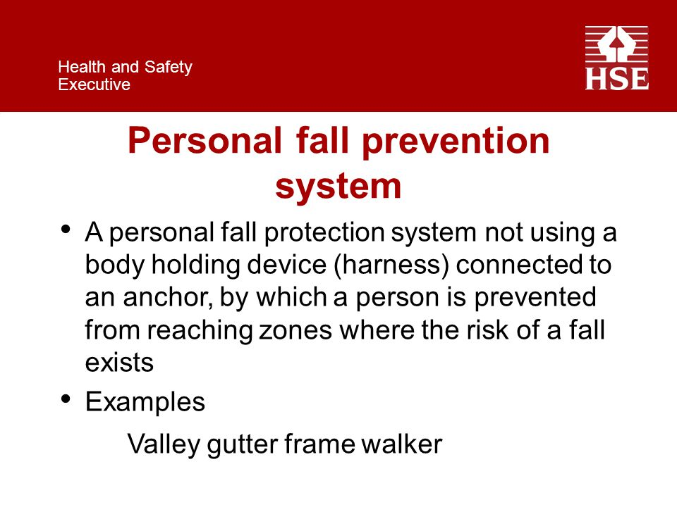 Health and Safety Executive Personal fall prevention system A personal fall protection system not using a body holding device (harness) connected to an anchor, by which a person is prevented from reaching zones where the risk of a fall exists Examples Valley gutter frame walker