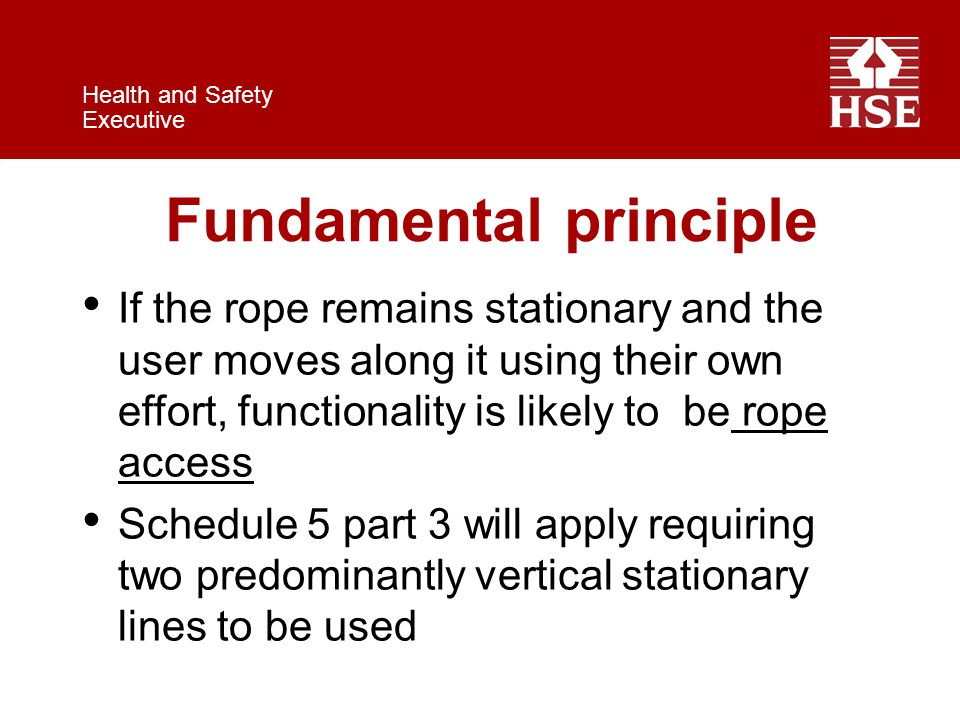 Health and Safety Executive Fundamental principle If the rope remains stationary and the user moves along it using their own effort, functionality is likely to be rope access Schedule 5 part 3 will apply requiring two predominantly vertical stationary lines to be used