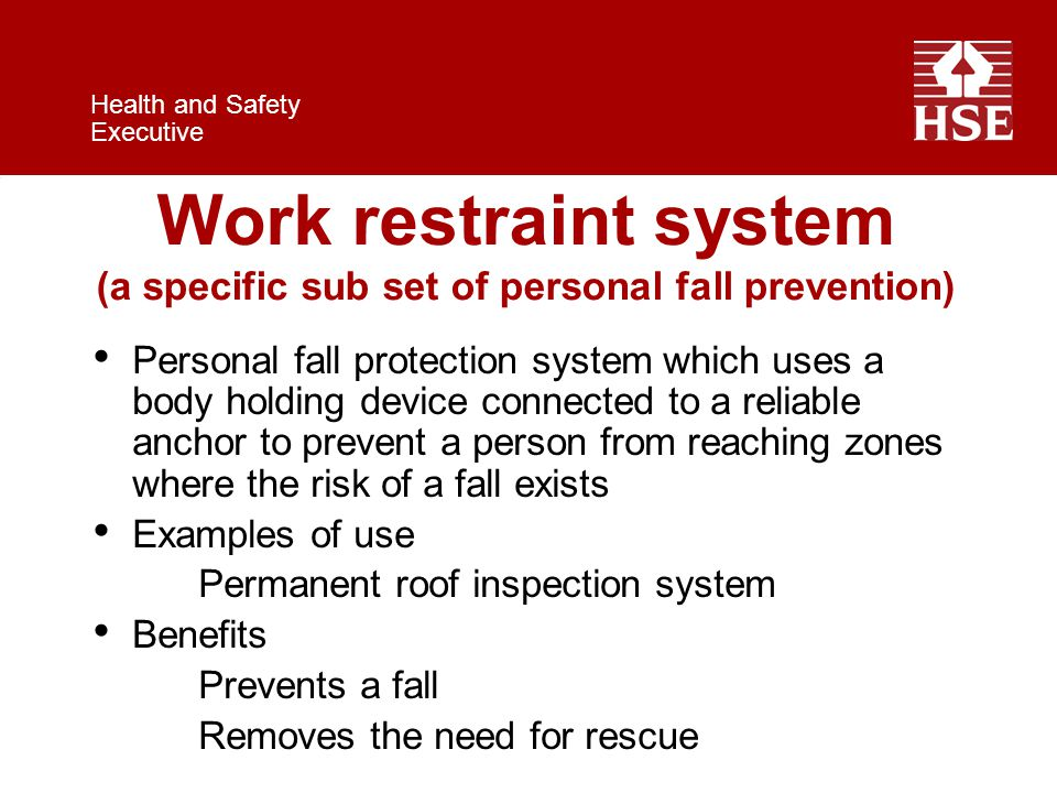 Health and Safety Executive Work restraint system (a specific sub set of personal fall prevention) Personal fall protection system which uses a body holding device connected to a reliable anchor to prevent a person from reaching zones where the risk of a fall exists Examples of use Permanent roof inspection system Benefits Prevents a fall Removes the need for rescue