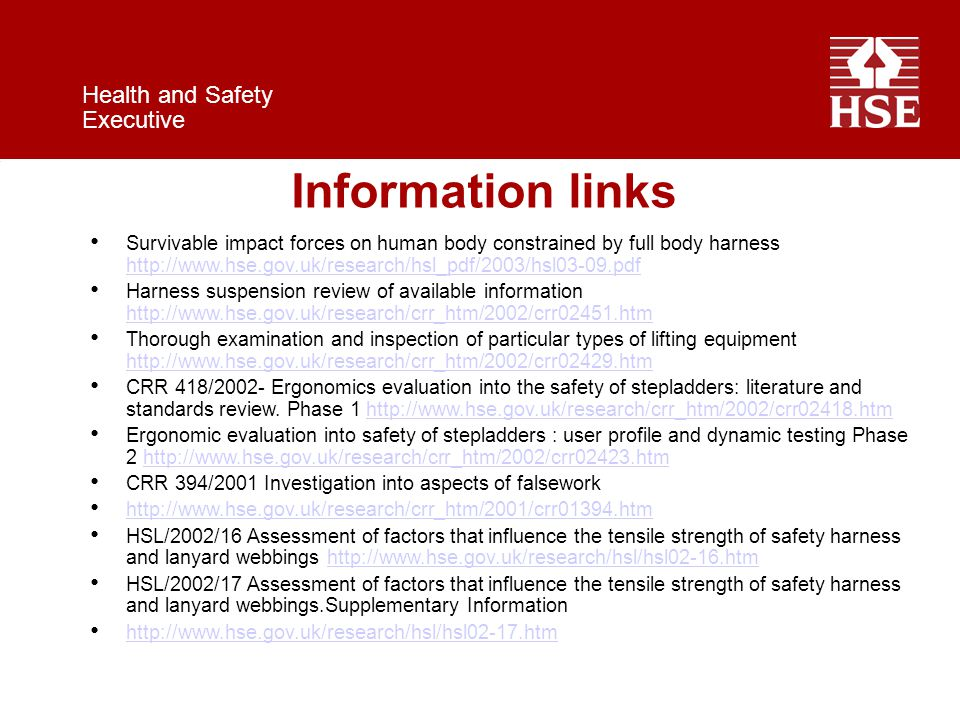 Health and Safety Executive Information links Survivable impact forces on human body constrained by full body harness http://www.hse.gov.uk/research/hsl_pdf/2003/hsl03-09.pdf http://www.hse.gov.uk/research/hsl_pdf/2003/hsl03-09.pdf Harness suspension review of available information http://www.hse.gov.uk/research/crr_htm/2002/crr02451.htm http://www.hse.gov.uk/research/crr_htm/2002/crr02451.htm Thorough examination and inspection of particular types of lifting equipment http://www.hse.gov.uk/research/crr_htm/2002/crr02429.htm http://www.hse.gov.uk/research/crr_htm/2002/crr02429.htm CRR 418/2002- Ergonomics evaluation into the safety of stepladders: literature and standards review.
