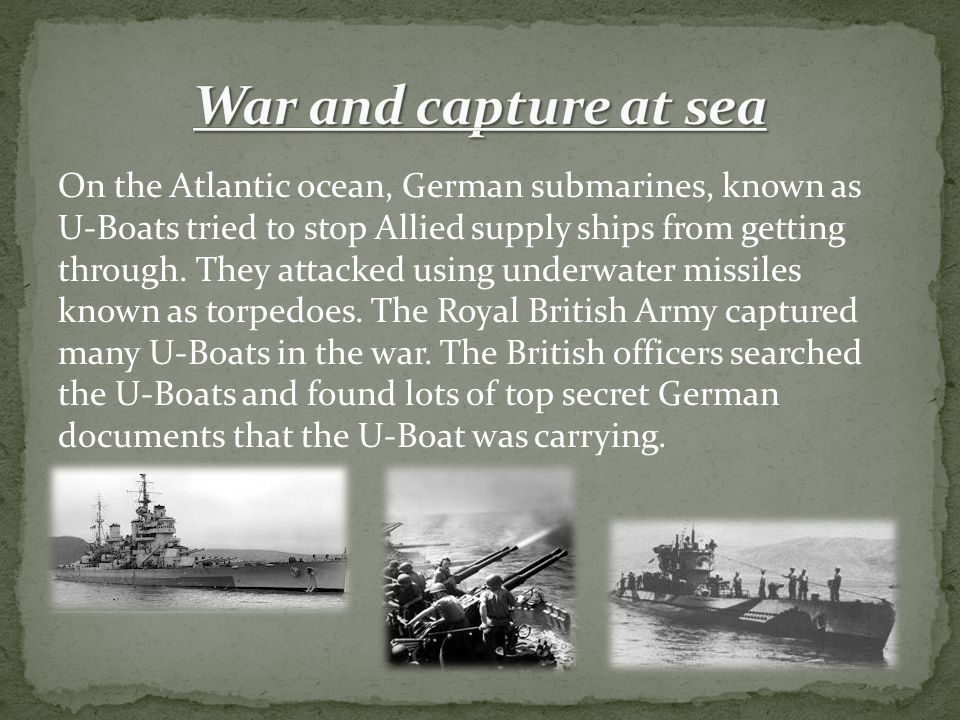 On the Atlantic ocean, German submarines, known as U-Boats tried to stop Allied supply ships from getting through.