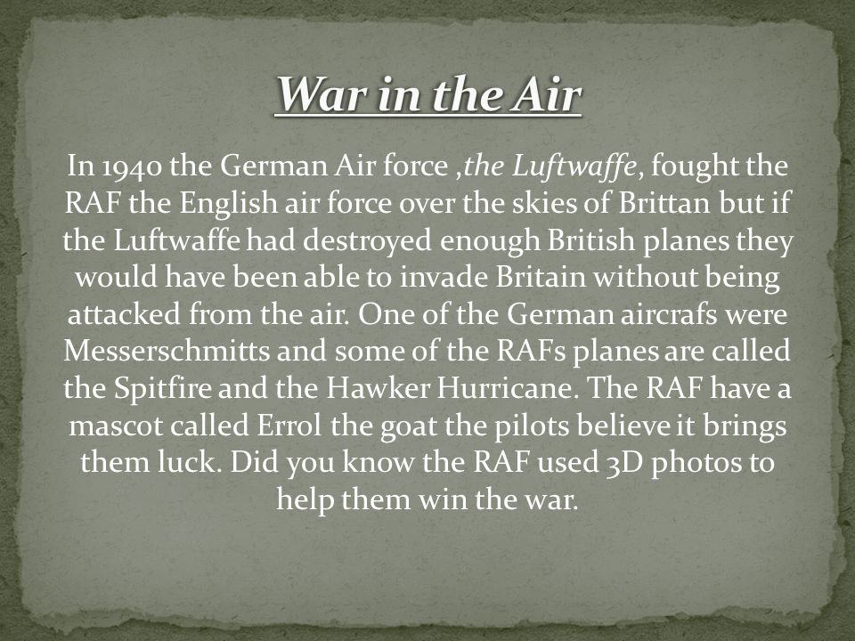 In 1940 the German Air force,the Luftwaffe, fought the RAF the English air force over the skies of Brittan but if the Luftwaffe had destroyed enough British planes they would have been able to invade Britain without being attacked from the air.