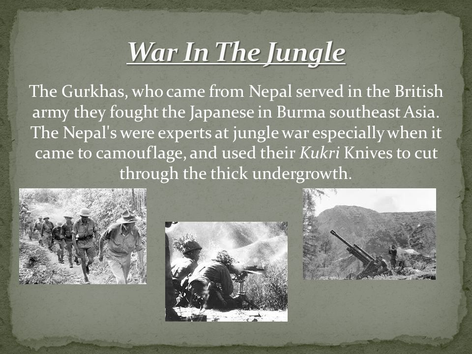 The Gurkhas, who came from Nepal served in the British army they fought the Japanese in Burma southeast Asia.