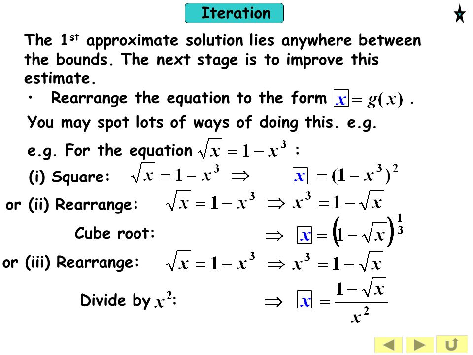 Iteration You may spot lots of ways of doing this. e.g. Rearrange the equation to the form. The 1 st approximate solution lies anywhere between the bo