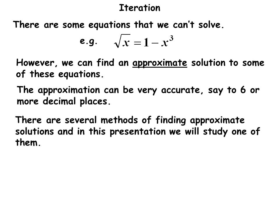 Iteration There are some equations that we can't solve. However, we can find an approximate solution to some of these equations. e.g. There are severa