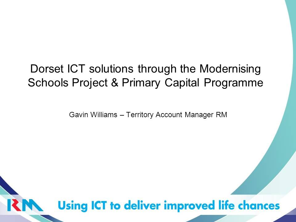 Dorset ICT solutions through the Modernising Schools Project & Primary Capital Programme Gavin Williams – Territory Account Manager RM