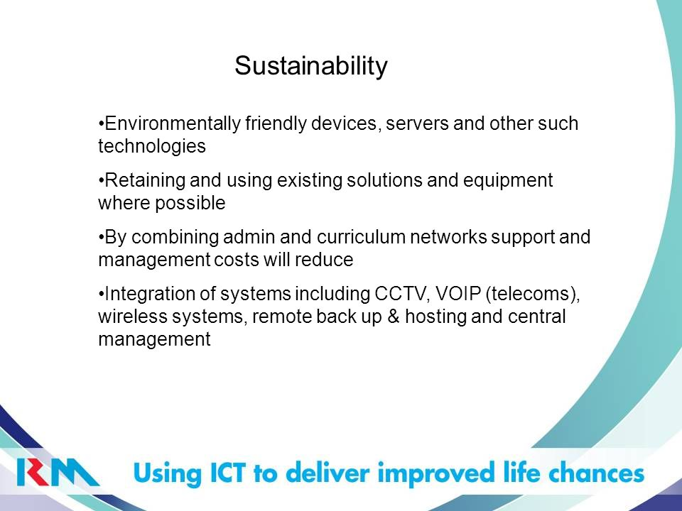 Sustainability Environmentally friendly devices, servers and other such technologies Retaining and using existing solutions and equipment where possib