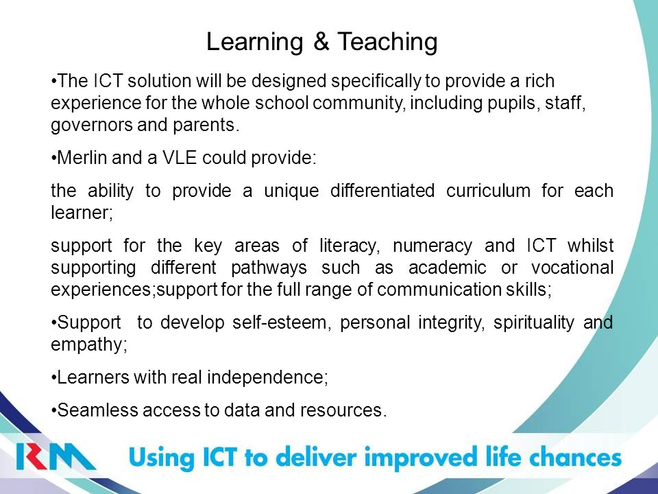 Learning & Teaching The ICT solution will be designed specifically to provide a rich experience for the whole school community, including pupils, staff, governors and parents.