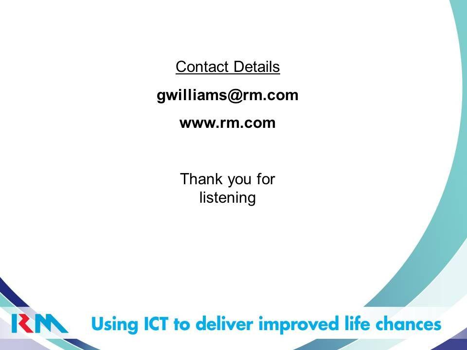 Contact Details gwilliams@rm.com www.rm.com Thank you for listening