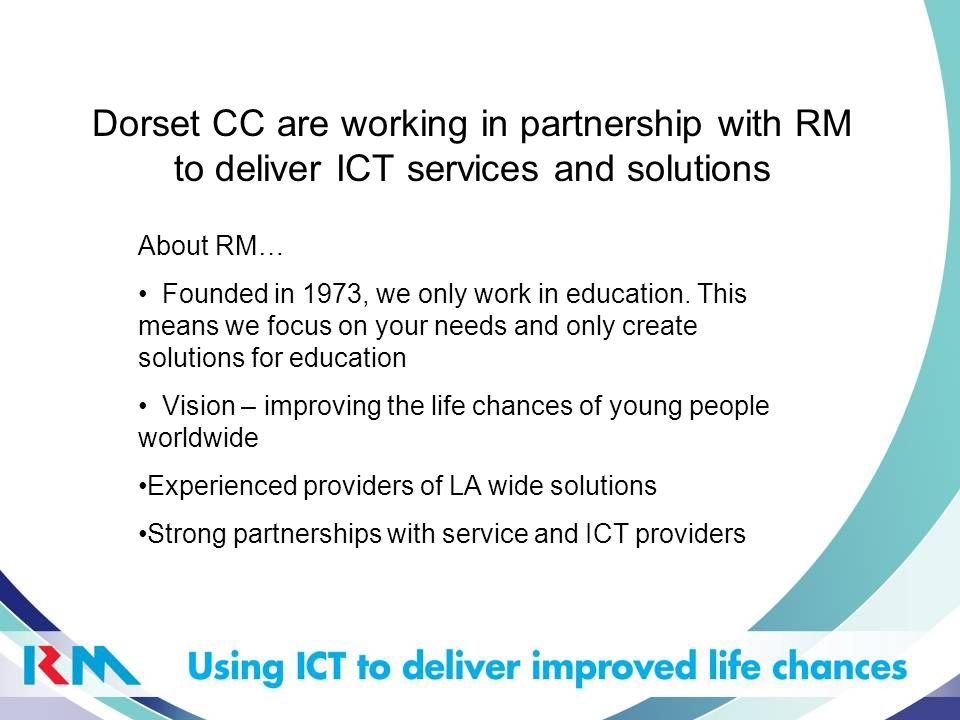 Dorset CC are working in partnership with RM to deliver ICT services and solutions About RM… Founded in 1973, we only work in education. This means we