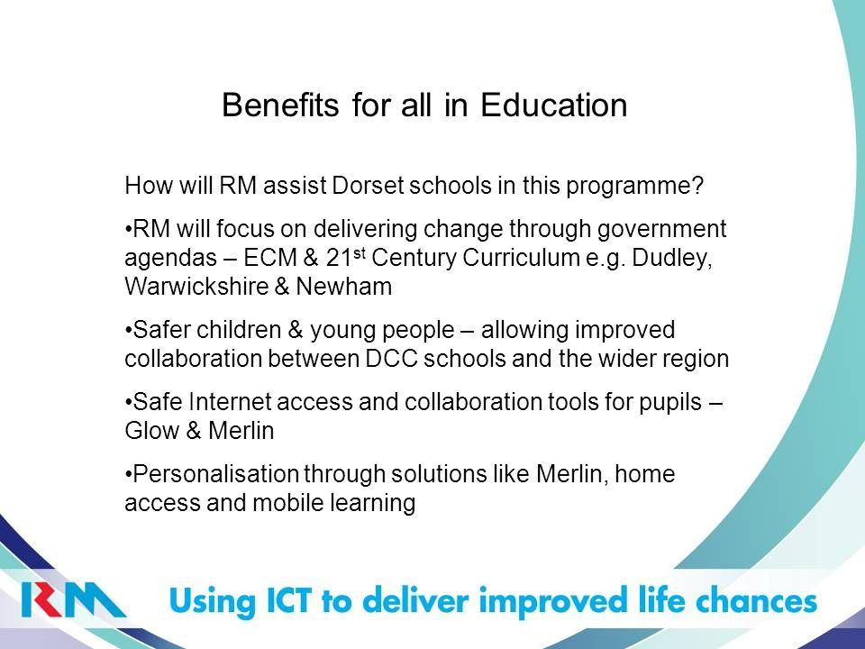 Benefits for all in Education How will RM assist Dorset schools in this programme? RM will focus on delivering change through government agendas – ECM