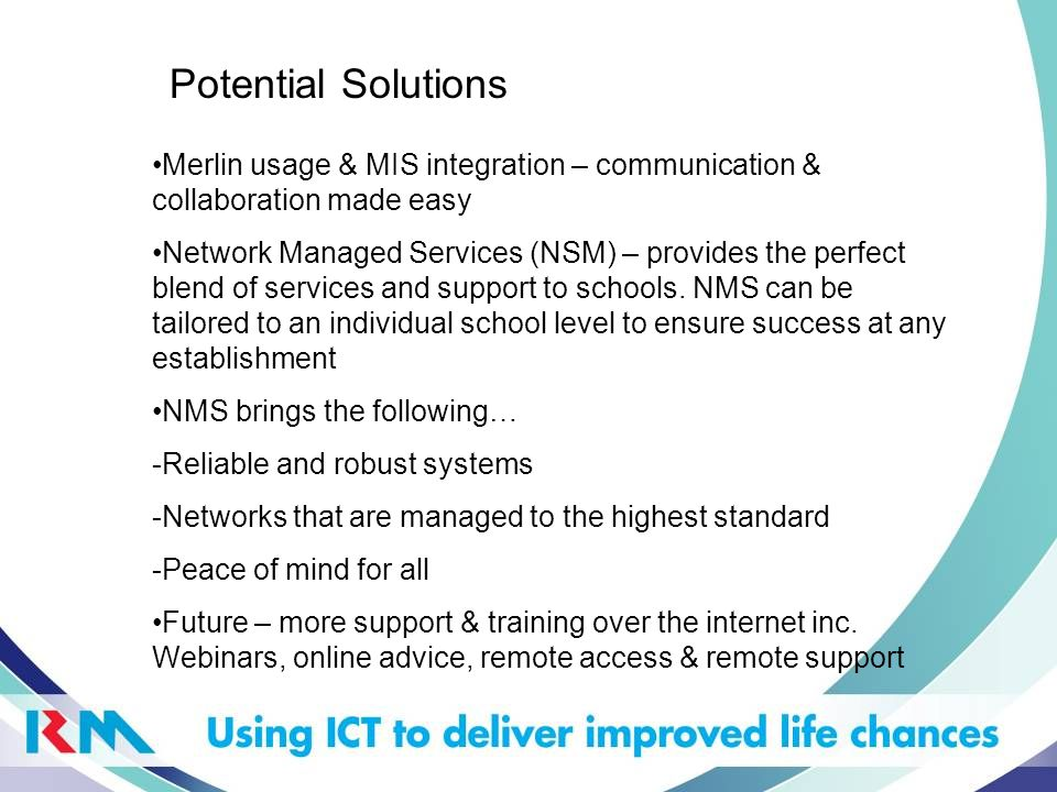 Potential Solutions Merlin usage & MIS integration – communication & collaboration made easy Network Managed Services (NSM) – provides the perfect ble