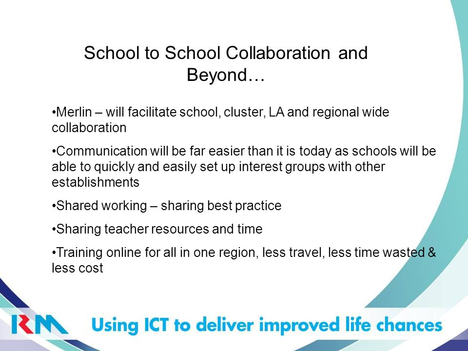 School to School Collaboration and Beyond… Merlin – will facilitate school, cluster, LA and regional wide collaboration Communication will be far easier than it is today as schools will be able to quickly and easily set up interest groups with other establishments Shared working – sharing best practice Sharing teacher resources and time Training online for all in one region, less travel, less time wasted & less cost