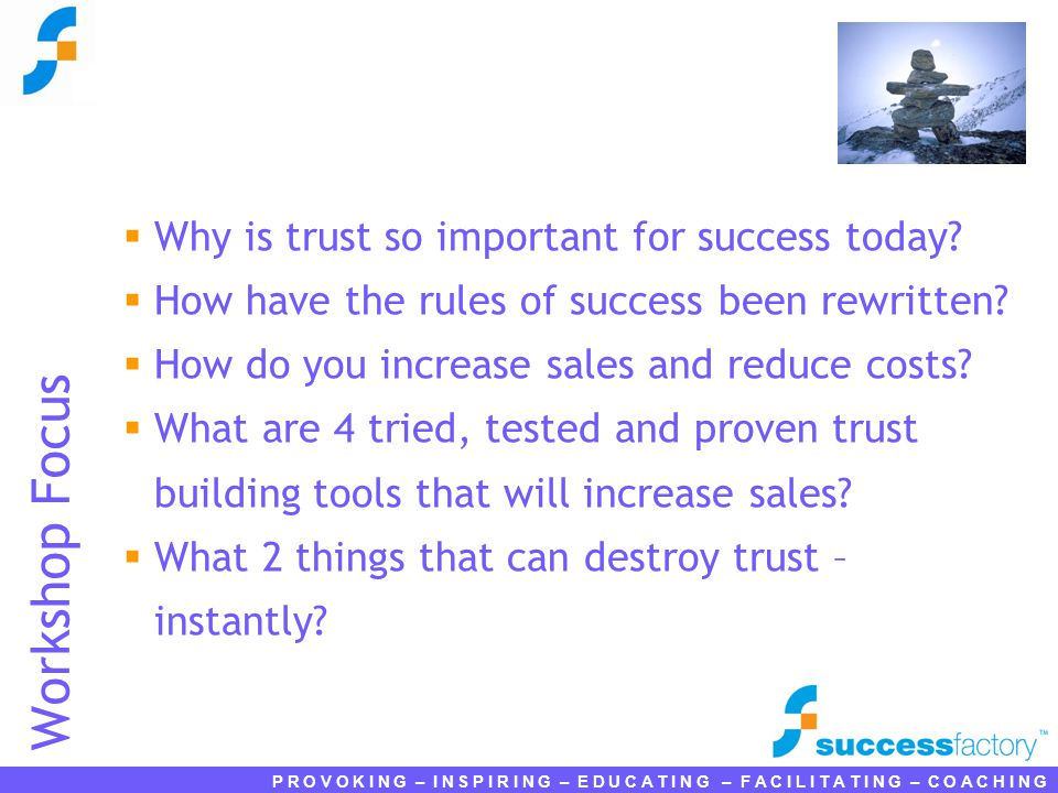 P R O V O K I N G – I N S P I R I N G – E D U C A T I N G – F A C I L I T A T I N G – C O A C H I N G Workshop Focus  Why is trust so important for success today.
