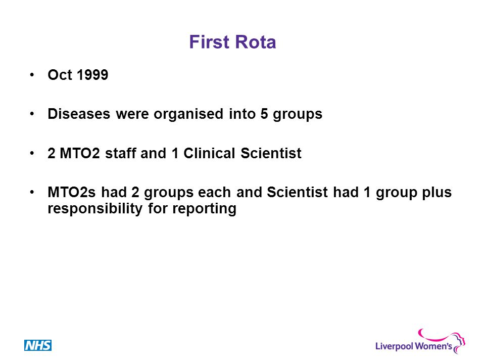 First Rota Oct 1999 Diseases were organised into 5 groups 2 MTO2 staff and 1 Clinical Scientist MTO2s had 2 groups each and Scientist had 1 group plus responsibility for reporting