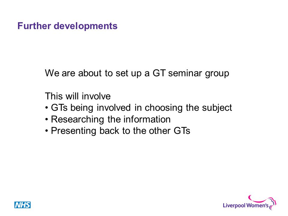 Further developments We are about to set up a GT seminar group This will involve GTs being involved in choosing the subject Researching the information Presenting back to the other GTs