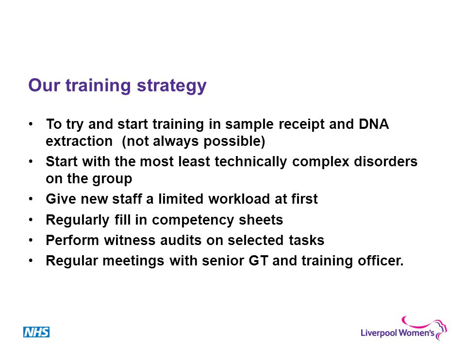 Our training strategy To try and start training in sample receipt and DNA extraction (not always possible) Start with the most least technically complex disorders on the group Give new staff a limited workload at first Regularly fill in competency sheets Perform witness audits on selected tasks Regular meetings with senior GT and training officer.