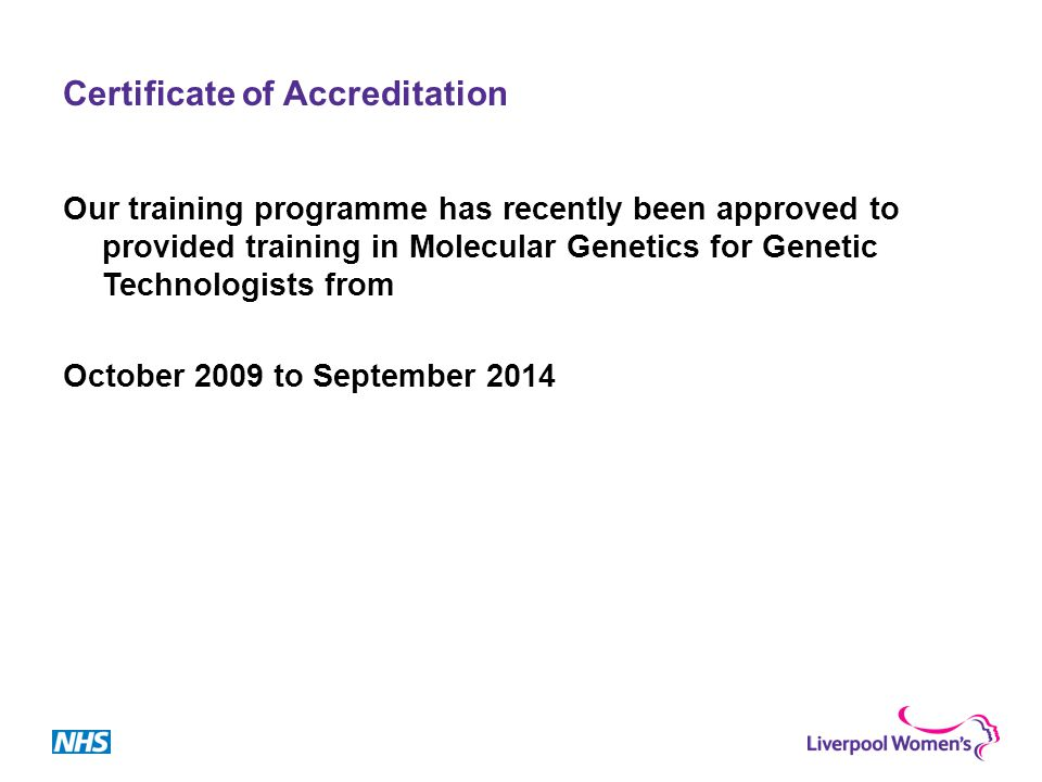 Certificate of Accreditation Our training programme has recently been approved to provided training in Molecular Genetics for Genetic Technologists from October 2009 to September 2014