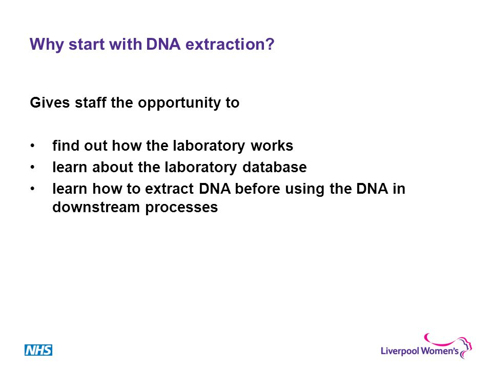 Why start with DNA extraction? Gives staff the opportunity to find out how the laboratory works learn about the laboratory database learn how to extra