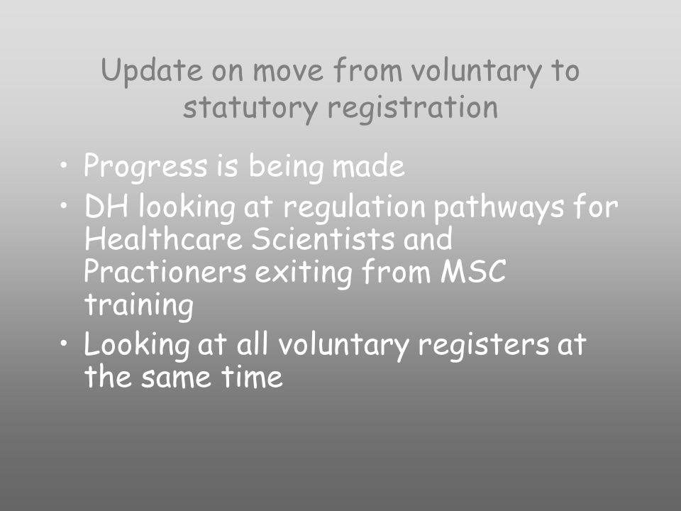 Update on move from voluntary to statutory registration Progress is being made DH looking at regulation pathways for Healthcare Scientists and Practioners exiting from MSC training Looking at all voluntary registers at the same time