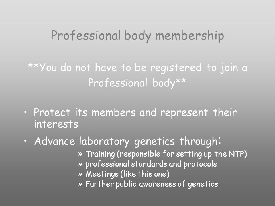Professional body membership **You do not have to be registered to join a Professional body** Protect its members and represent their interests Advance laboratory genetics through : »Training (responsible for setting up the NTP) »professional standards and protocols »Meetings (like this one) »Further public awareness of genetics