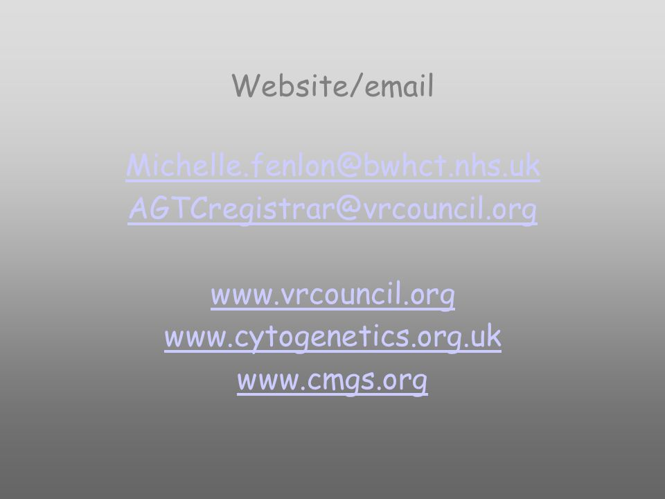Website/email Michelle.fenlon@bwhct.nhs.uk AGTCregistrar@vrcouncil.org www.vrcouncil.org www.cytogenetics.org.uk www.cmgs.org