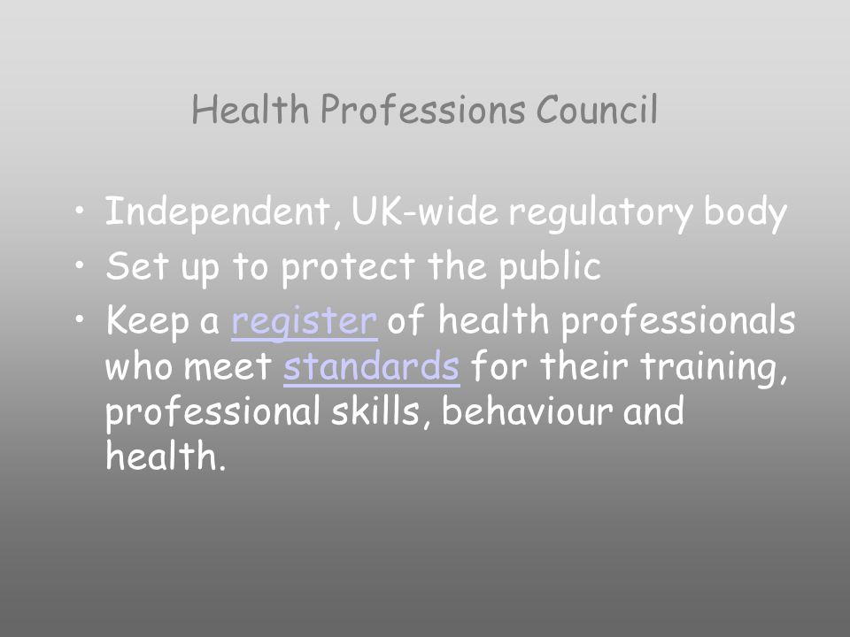 Health Professions Council Independent, UK-wide regulatory body Set up to protect the public Keep a register of health professionals who meet standards for their training, professional skills, behaviour and health.registerstandards