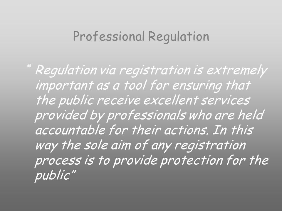 Professional Regulation Regulation via registration is extremely important as a tool for ensuring that the public receive excellent services provided by professionals who are held accountable for their actions.