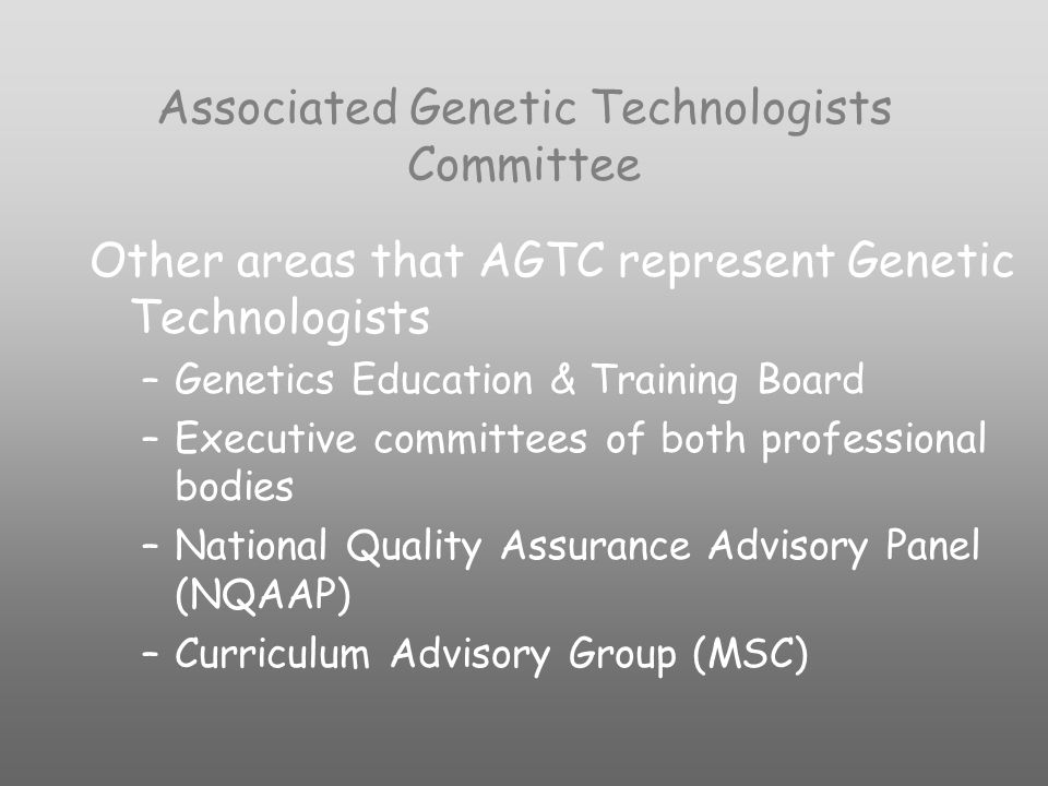 Associated Genetic Technologists Committee Other areas that AGTC represent Genetic Technologists –Genetics Education & Training Board –Executive committees of both professional bodies –National Quality Assurance Advisory Panel (NQAAP) –Curriculum Advisory Group (MSC)