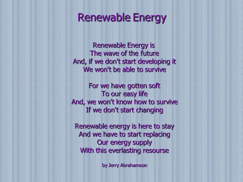 Renewable Energy Renewable Energy is The wave of the future And, if we don't start developing it We won't be able to survive For we have gotten soft T