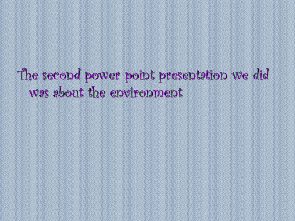 The second power point presentation we did was about the environment