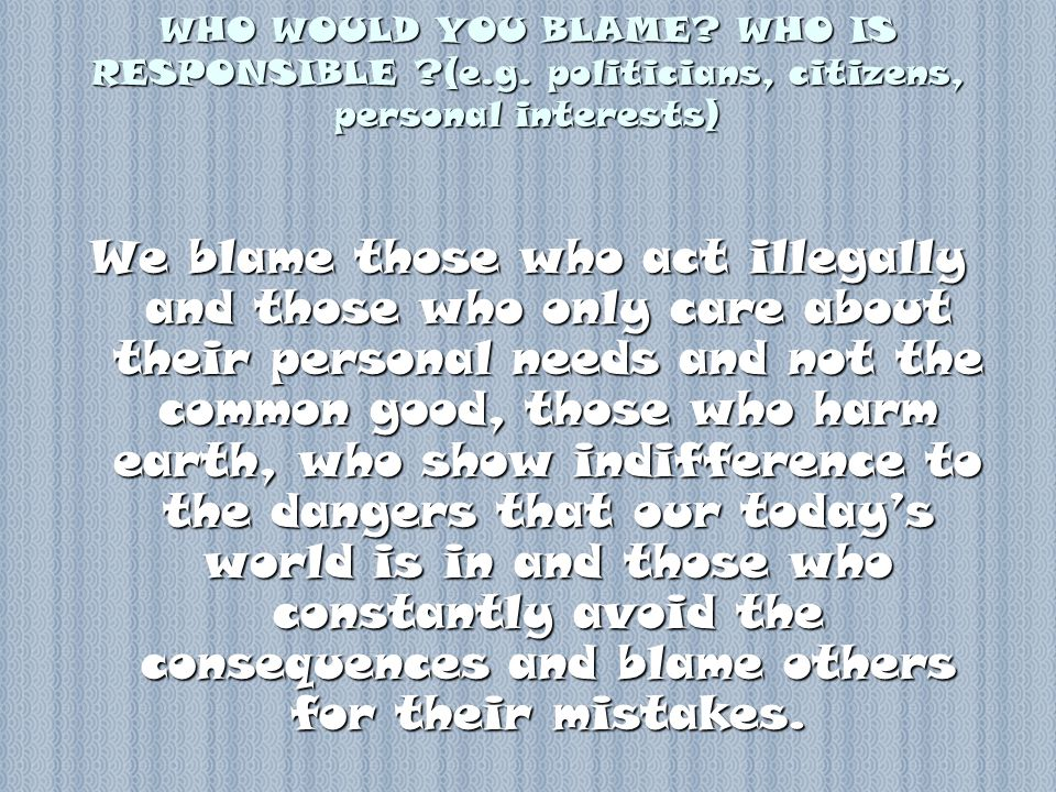 WHO WOULD YOU BLAME. WHO IS RESPONSIBLE (e.g.