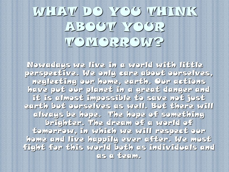 WHAT DO YOU THINK ABOUT YOUR TOMORROW. Nowadays we live in a world with little perspective.