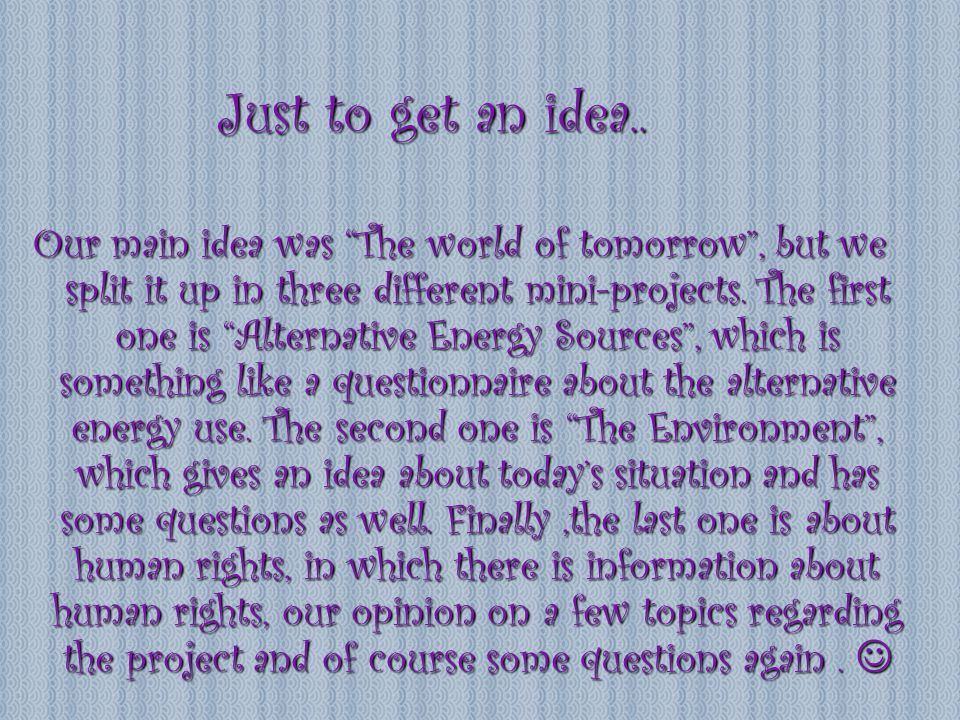 "Just to get an idea.. Our main idea was ""The world of tomorrow"", but we split it up in three different mini-projects. The first one is ""Alternative En"