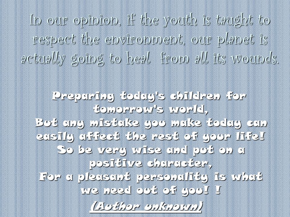 In our opinion, if the youth is taught to respect the environment, our planet is actually going to heal from all its wounds. Preparing today's childre