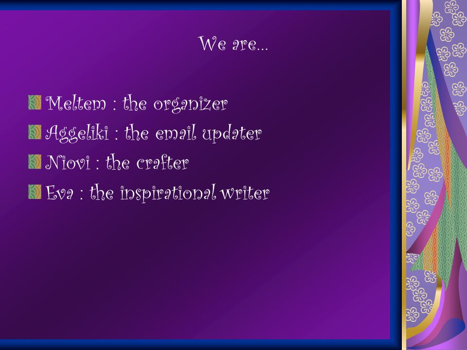 We are… Meltem : the organizer Aggeliki : the email updater Niovi : the crafter Eva : the inspirational writer