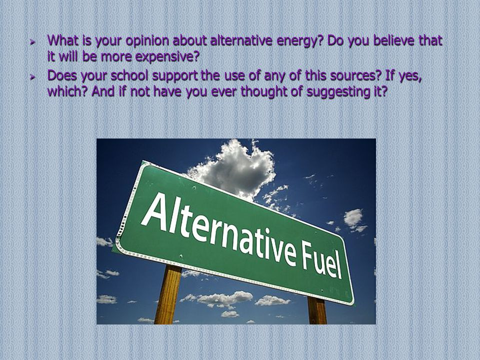  Do you believe that the alternative energy sources will be able to save the world from all these environmental problems which exist in our planet.