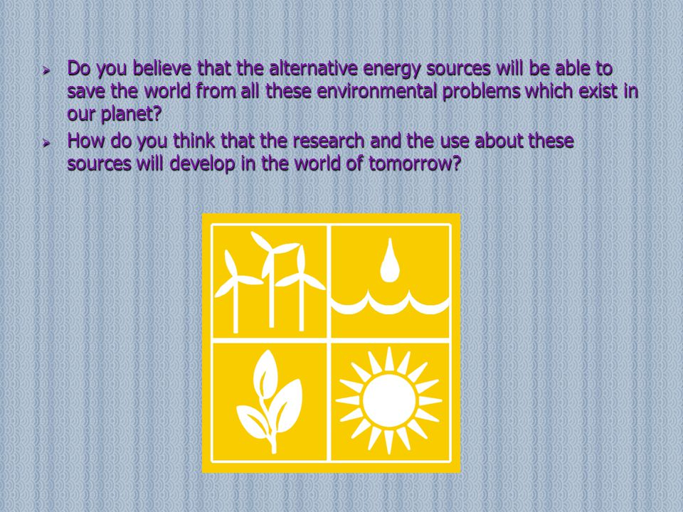 Do you believe that the alternative energy sources will be able to save the world from all these environmental problems which exist in our planet? 