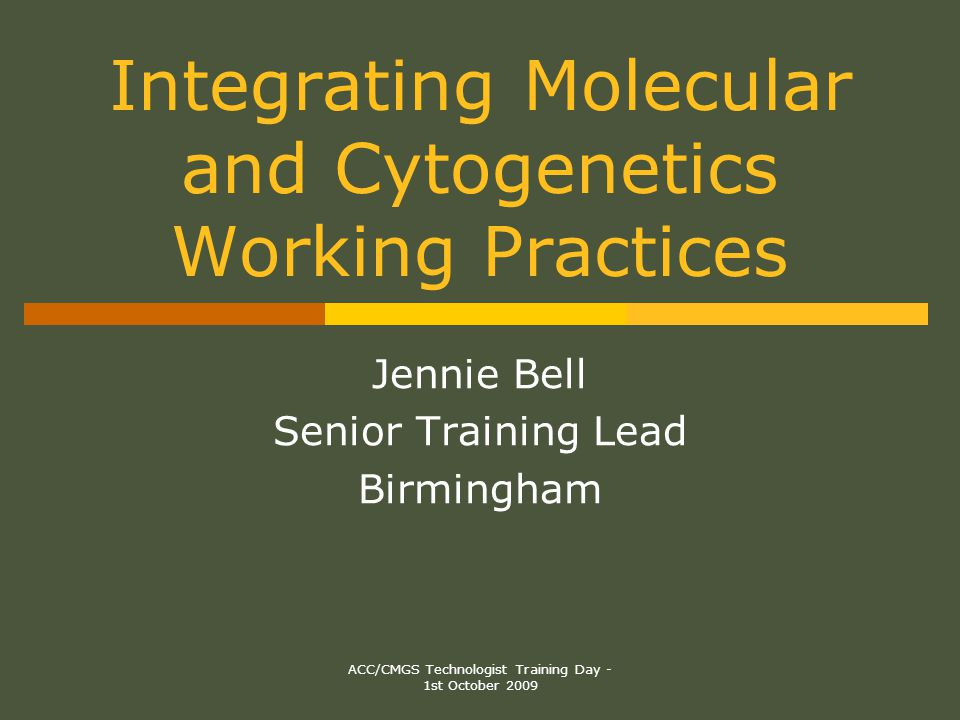 ACC/CMGS Technologist Training Day - 1st October 2009 Integrating Molecular and Cytogenetics Working Practices Jennie Bell Senior Training Lead Birmingham