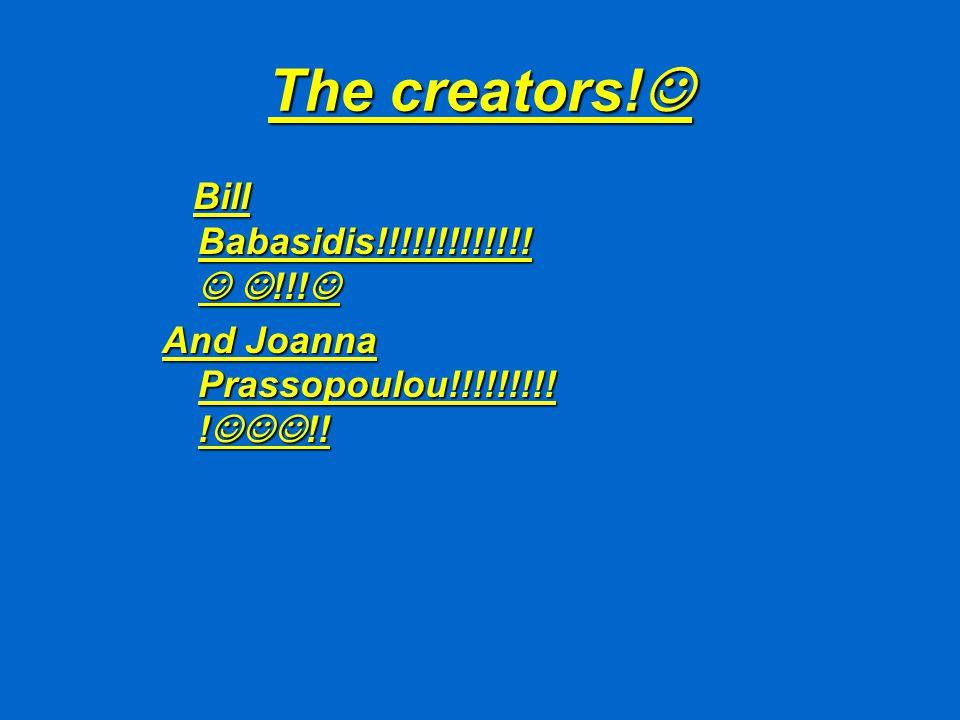 The creators. The creators. Bill Babasidis!!!!!!!!!!!!.