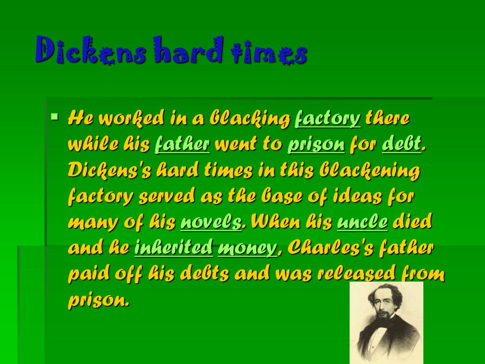 Dickens hard times  He worked in a blacking factory there while his father went to prison for debt. Dickens's hard times in this blackening factory s